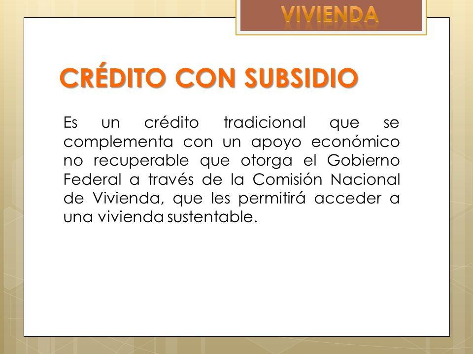 CRÉDITO CON SUBSIDIO Es un crédito tradicional que se complementa con un apoyo económico no recuperable que otorga el Gobierno Federal a través de la Comisión Nacional de Vivienda, que les permitirá acceder a una vivienda sustentable.