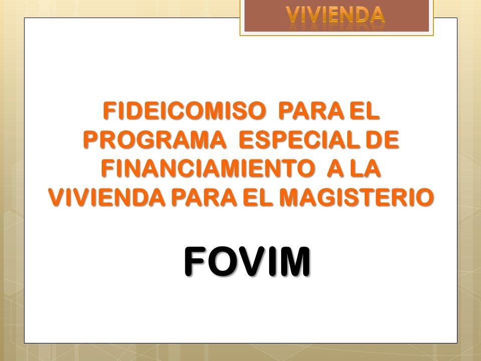 FIDEICOMISO PARA EL PROGRAMA ESPECIAL DE FINANCIAMIENTO A LA VIVIENDA PARA EL MAGISTERIO FOVIM FOVIM