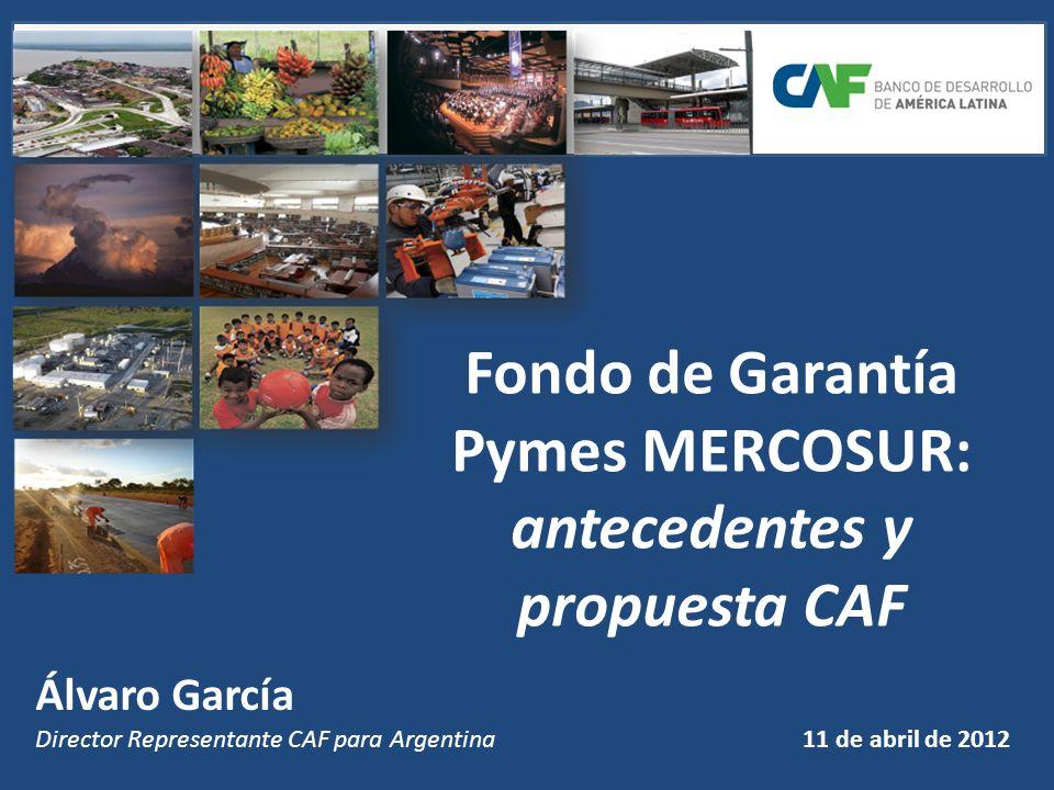 Fondo de Garantía Pymes MERCOSUR: antecedentes y propuesta CAF Álvaro García Director Representante CAF para Argentina 11 de abril de 2012