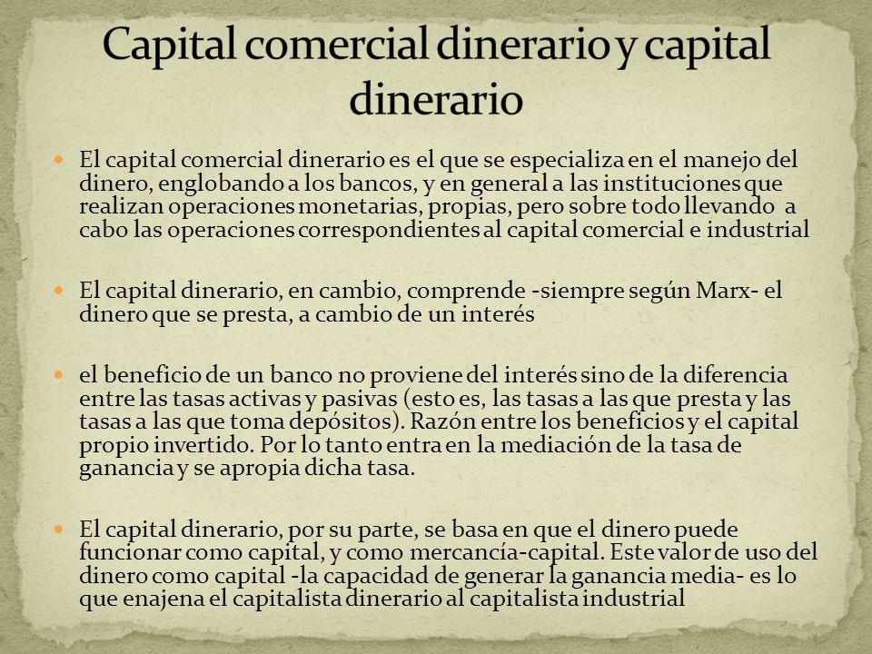 El capital comercial dinerario es el que se especializa en el manejo del dinero, englobando a los bancos, y en general a las instituciones que realiza