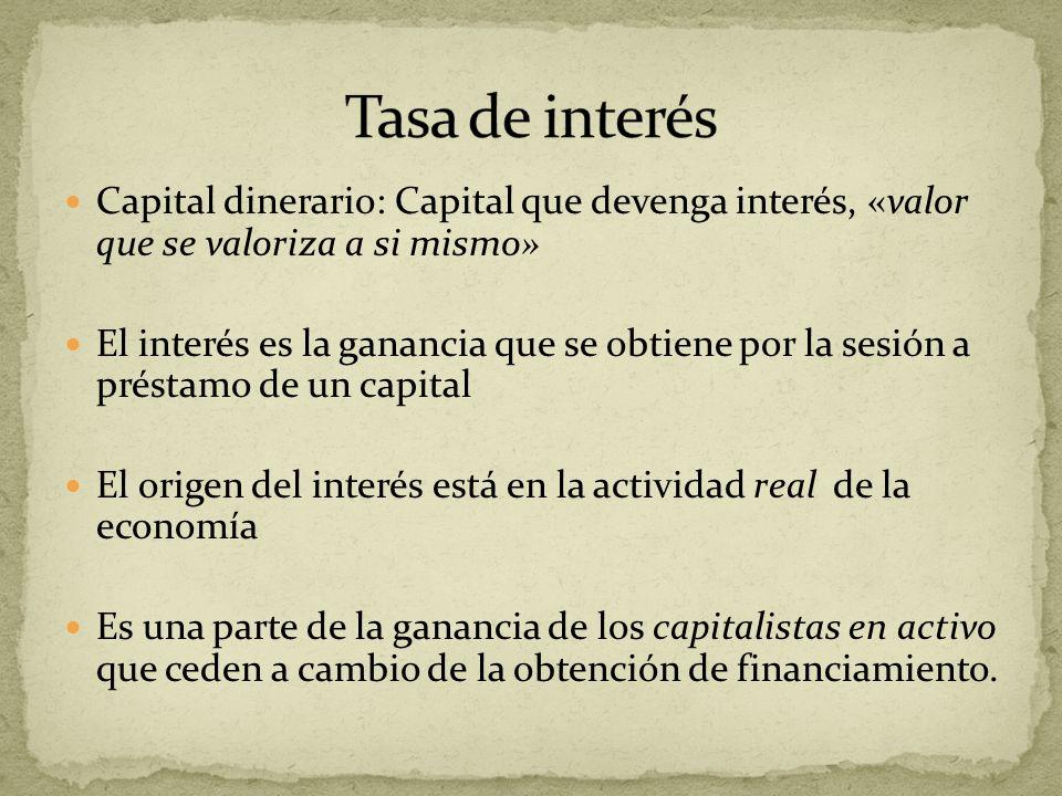 Capital dinerario: Capital que devenga interés, «valor que se valoriza a si mismo» El interés es la ganancia que se obtiene por la sesión a préstamo d