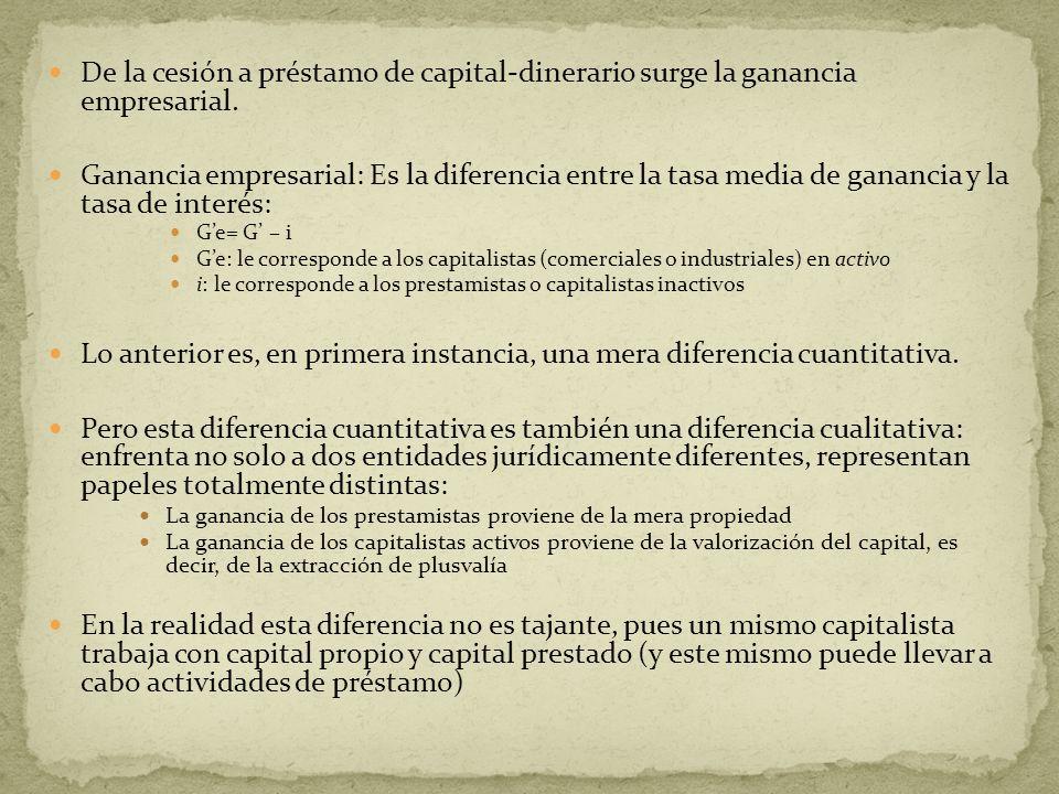De la cesión a préstamo de capital-dinerario surge la ganancia empresarial. Ganancia empresarial: Es la diferencia entre la tasa media de ganancia y l