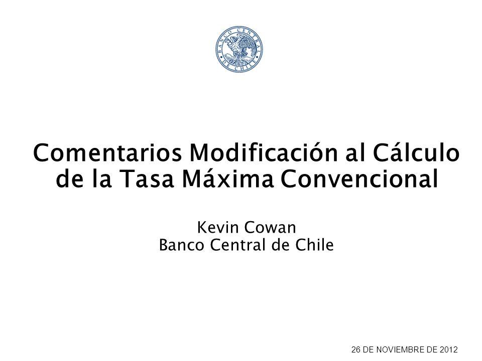 26 DE NOVIEMBRE DE 2012 Comentarios Modificación al Cálculo de la Tasa Máxima Convencional Kevin Cowan Banco Central de Chile