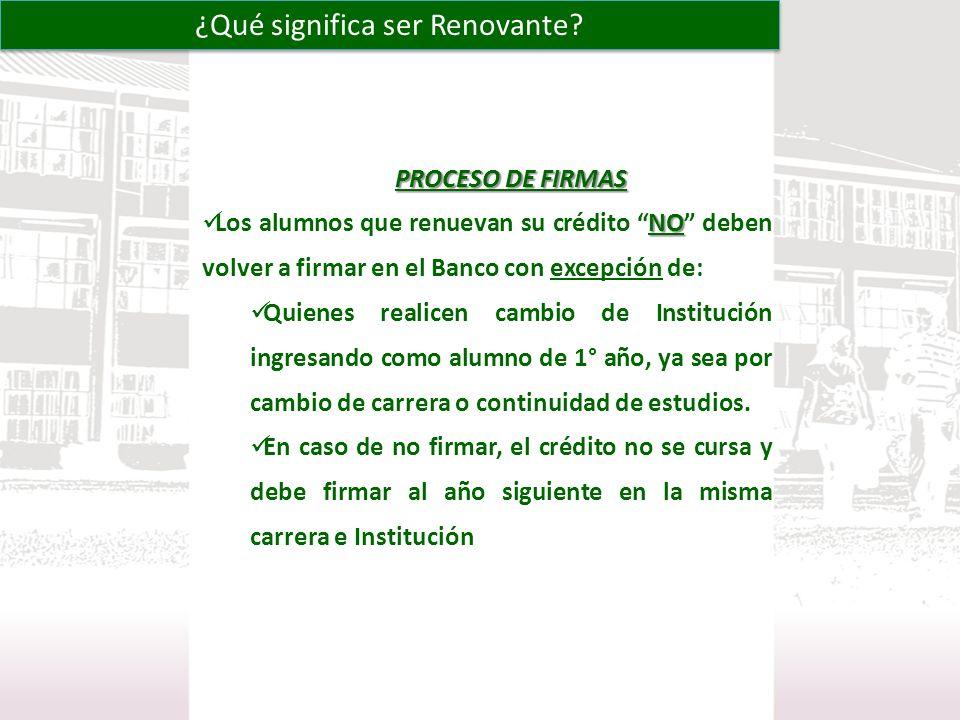 PROCESO DE FIRMAS NO Los alumnos que renuevan su crédito NO deben volver a firmar en el Banco con excepción de: Quienes realicen cambio de Institución