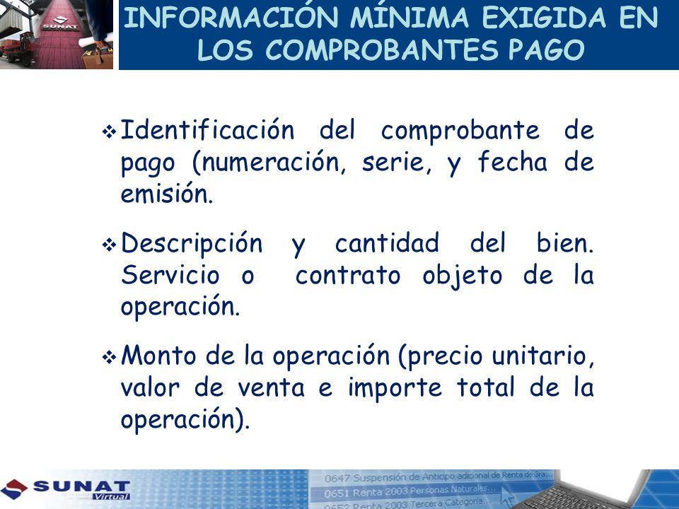 INFORMACIÓN MÍNIMA EXIGIDA EN LOS COMPROBANTES PAGO Identificación del comprobante de pago (numeración, serie, y fecha de emisión. Descripción y canti
