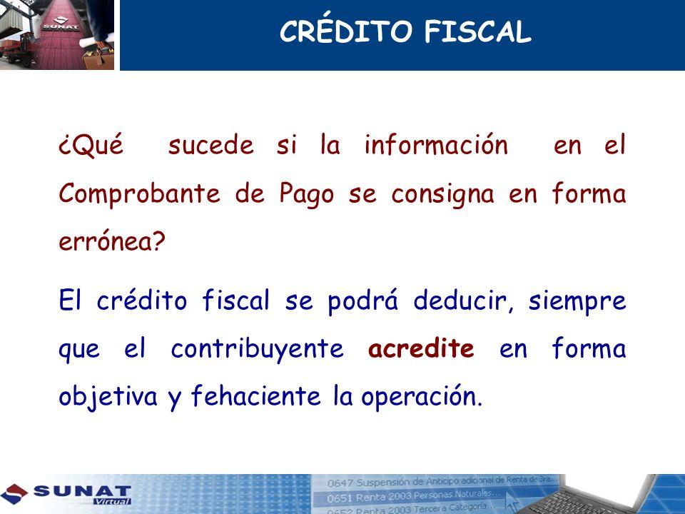 CRÉDITO FISCAL ¿Qué sucede si la información en el Comprobante de Pago se consigna en forma errónea? El crédito fiscal se podrá deducir, siempre que e