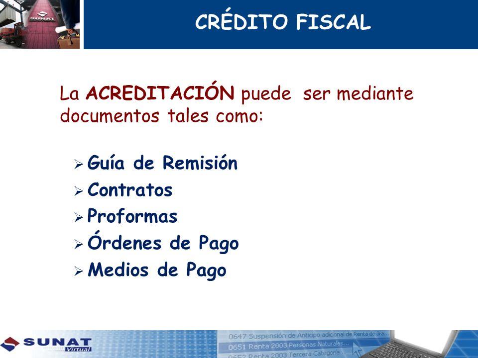 CRÉDITO FISCAL La ACREDITACIÓN puede ser mediante documentos tales como: Guía de Remisión Contratos Proformas Órdenes de Pago Medios de Pago