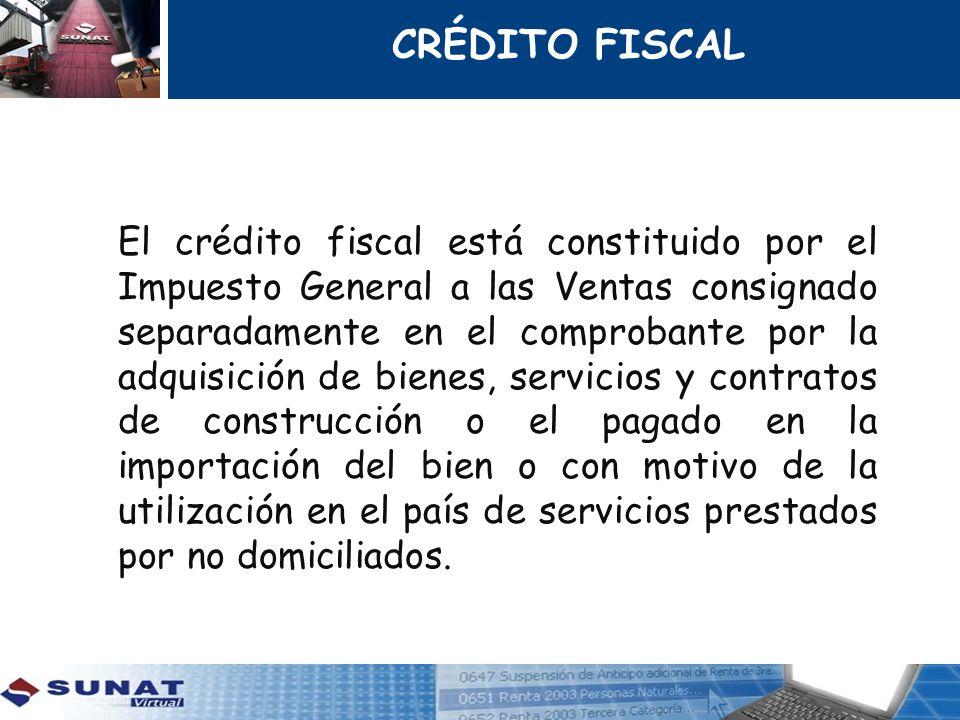 CRÉDITO FISCAL El crédito fiscal está constituido por el Impuesto General a las Ventas consignado separadamente en el comprobante por la adquisición d