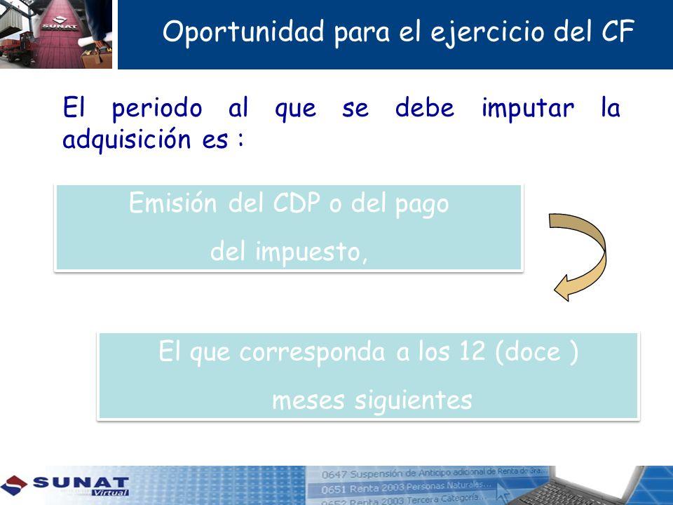 Oportunidad para el ejercicio del CF El periodo al que se debe imputar la adquisición es : Emisión del CDP o del pago del impuesto, Emisión del CDP o