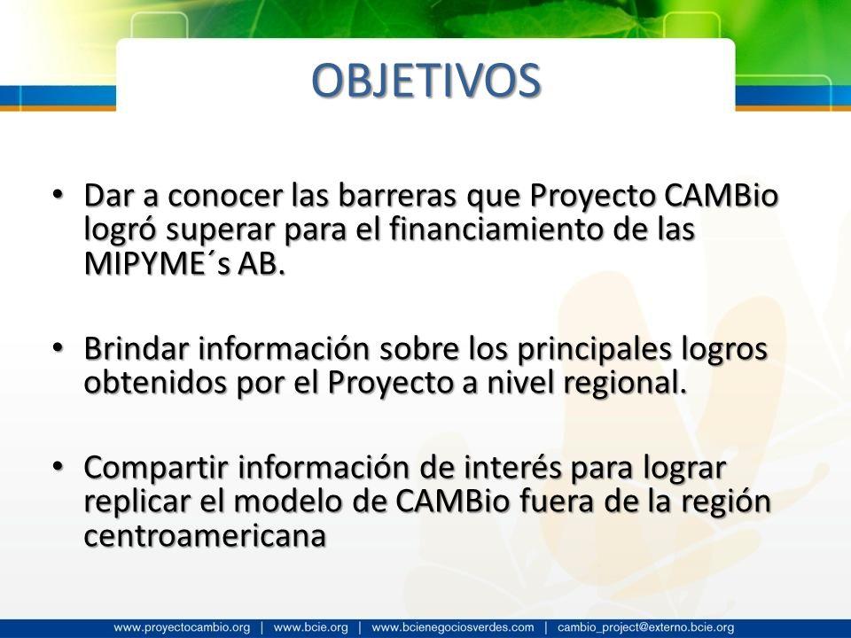 OBJETIVOS Dar a conocer las barreras que Proyecto CAMBio logró superar para el financiamiento de las MIPYME´s AB. Dar a conocer las barreras que Proye