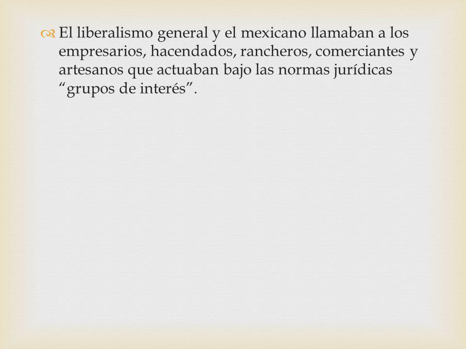 El liberalismo general y el mexicano llamaban a los empresarios, hacendados, rancheros, comerciantes y artesanos que actuaban bajo las normas jurídicas grupos de interés.