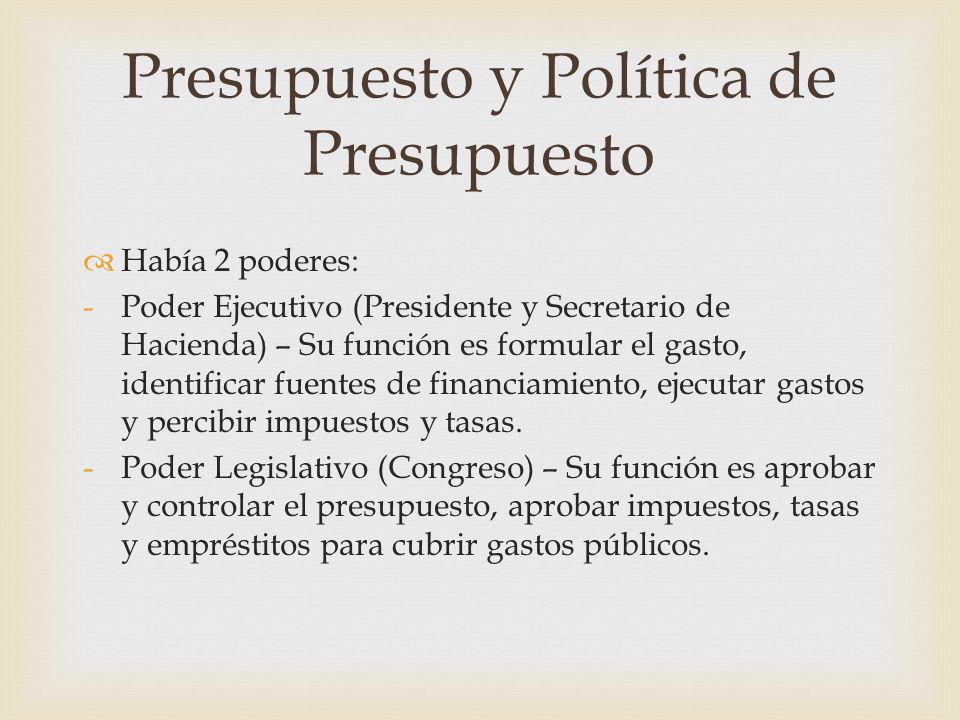 Presupuesto y Política de Presupuesto Había 2 poderes: -Poder Ejecutivo (Presidente y Secretario de Hacienda) – Su función es formular el gasto, ident