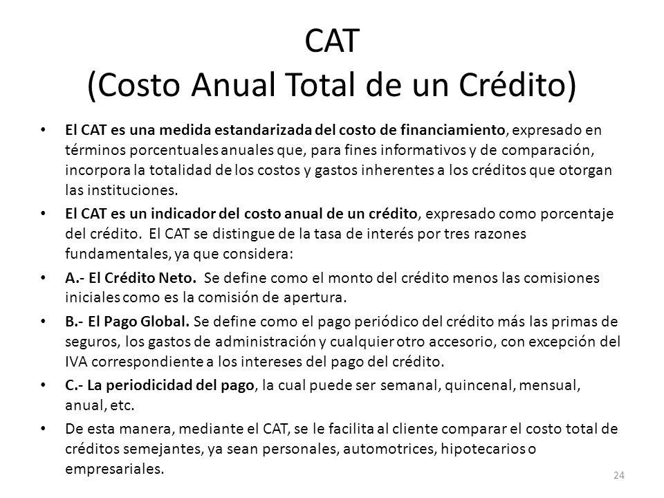 CAT (Costo Anual Total de un Crédito) El CAT es una medida estandarizada del costo de financiamiento, expresado en términos porcentuales anuales que,