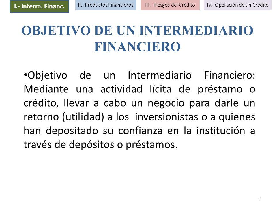 6 Objetivo de un Intermediario Financiero: Mediante una actividad lícita de préstamo o crédito, llevar a cabo un negocio para darle un retorno (utilid