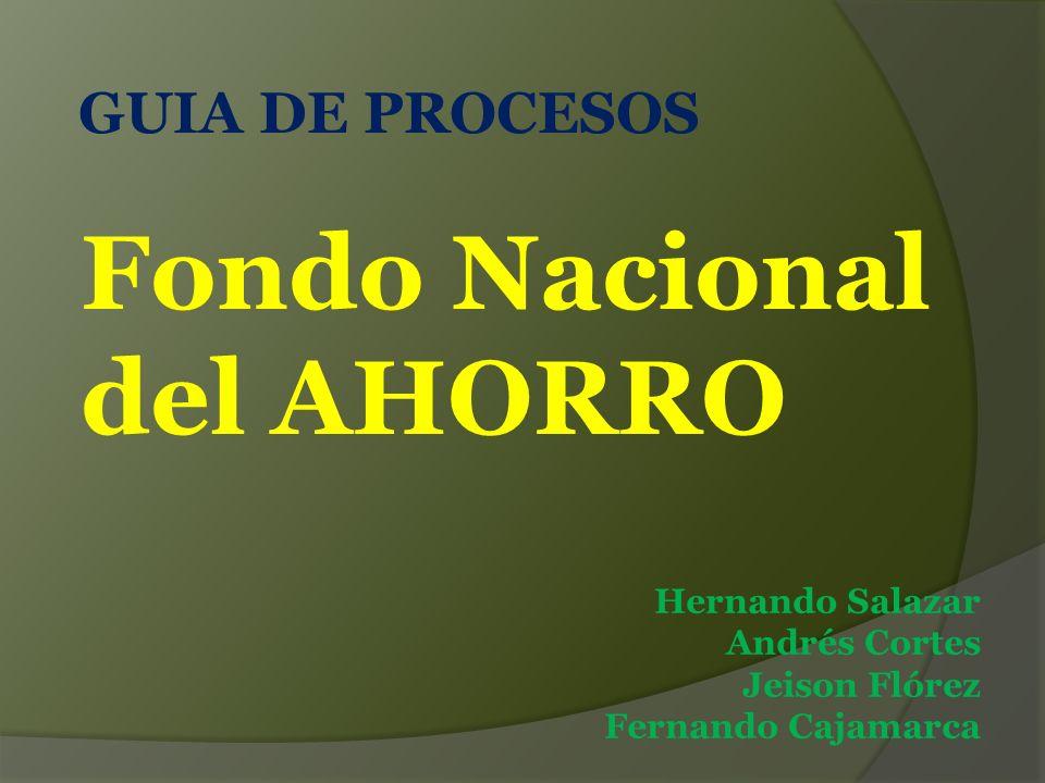 GUIA DE PROCESOS Fondo Nacional del AHORRO Hernando Salazar Andrés Cortes Jeison Flórez Fernando Cajamarca