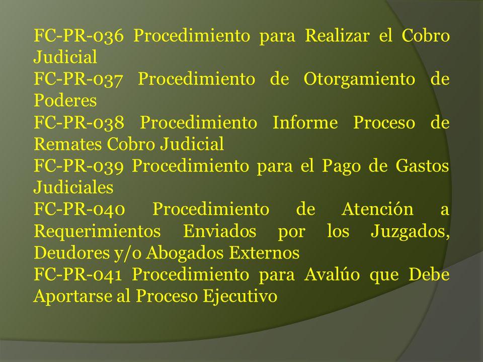 FC-PR-036 Procedimiento para Realizar el Cobro Judicial FC-PR-037 Procedimiento de Otorgamiento de Poderes FC-PR-038 Procedimiento Informe Proceso de Remates Cobro Judicial FC-PR-039 Procedimiento para el Pago de Gastos Judiciales FC-PR-040 Procedimiento de Atención a Requerimientos Enviados por los Juzgados, Deudores y/o Abogados Externos FC-PR-041 Procedimiento para Avalúo que Debe Aportarse al Proceso Ejecutivo