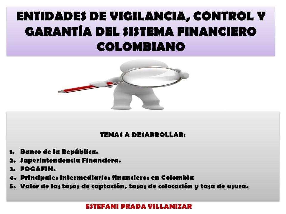 ENTIDADES DE VIGILANCIA, CONTROL Y GARANTÍA DEL SISTEMA FINANCIERO COLOMBIANO TEMAS A DESARROLLAR: 1.Banco de la República.