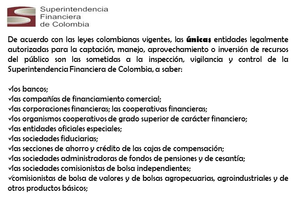De acuerdo con las leyes colombianas vigentes, las únicas entidades legalmente autorizadas para la captación, manejo, aprovechamiento o inversión de recursos del público son las sometidas a la inspección, vigilancia y control de la Superintendencia Financiera de Colombia, a saber: los bancos; las compañías de financiamiento comercial; las corporaciones financieras; las cooperativas financieras; los organismos cooperativos de grado superior de carácter financiero; las entidades oficiales especiales; las sociedades fiduciarias; las secciones de ahorro y crédito de las cajas de compensación; las sociedades administradoras de fondos de pensiones y de cesantía; las sociedades comisionistas de bolsa independientes; comisionistas de bolsa de valores y de bolsas agropecuarias, agroindustriales y de otros productos básicos;