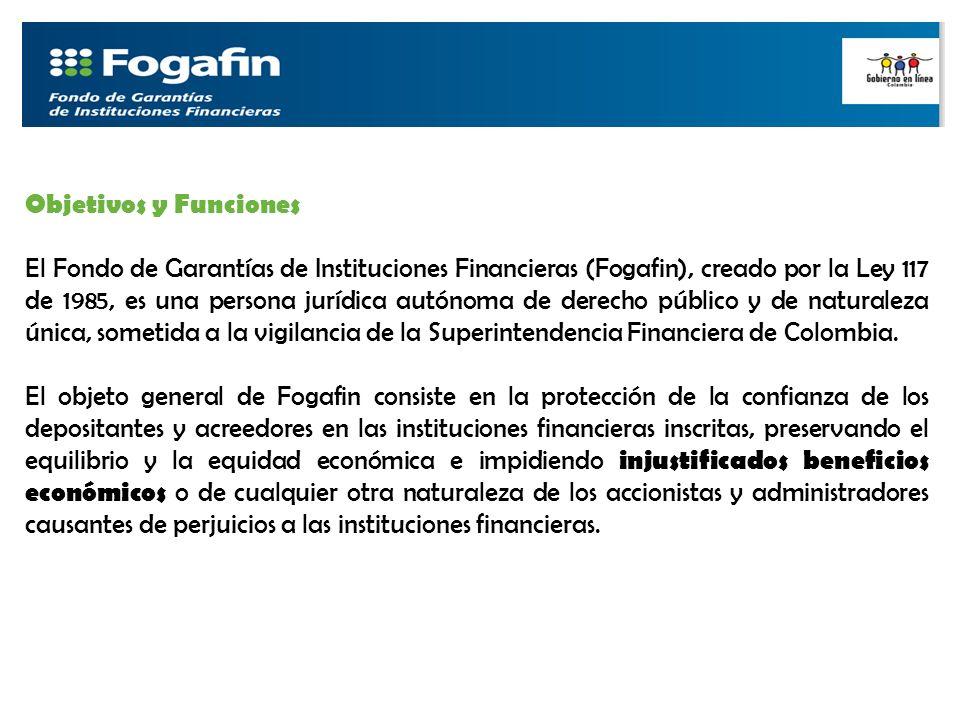 Objetivos y Funciones El Fondo de Garantías de Instituciones Financieras (Fogafin), creado por la Ley 117 de 1985, es una persona jurídica autónoma de derecho público y de naturaleza única, sometida a la vigilancia de la Superintendencia Financiera de Colombia.