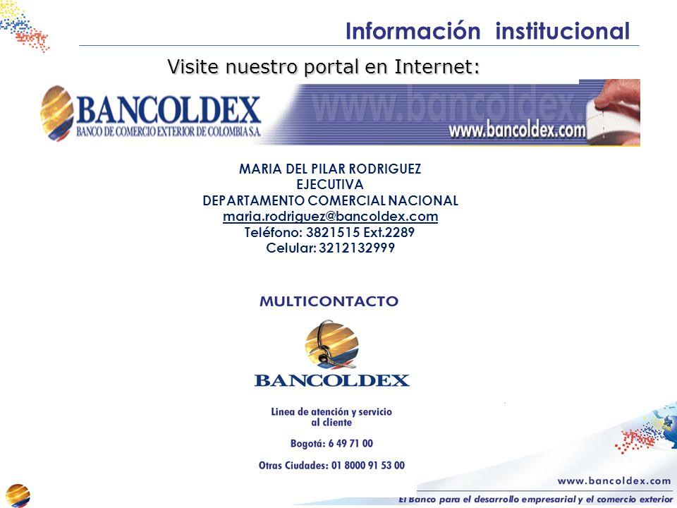 Información institucional Visite nuestro portal en Internet: MARIA DEL PILAR RODRIGUEZ EJECUTIVA DEPARTAMENTO COMERCIAL NACIONAL maria.rodriguez@bancoldex.com Teléfono: 3821515 Ext.2289 Celular: 3212132999