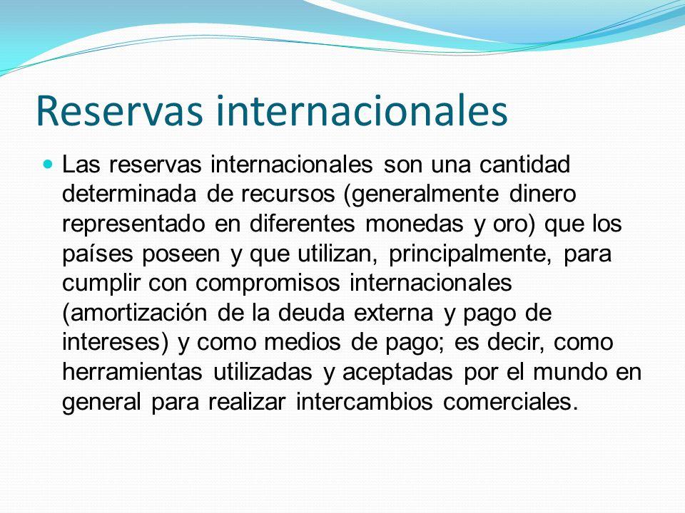 Reservas internacionales Las reservas internacionales son una cantidad determinada de recursos (generalmente dinero representado en diferentes monedas