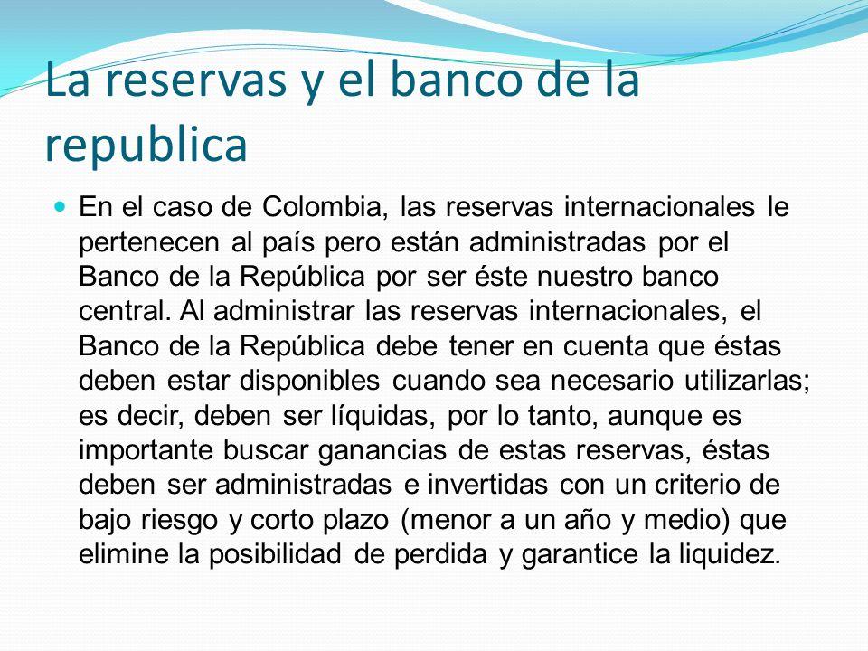 La reservas y el banco de la republica En el caso de Colombia, las reservas internacionales le pertenecen al país pero están administradas por el Banc