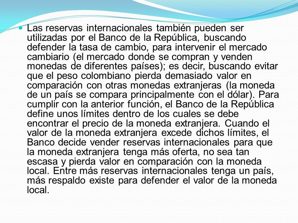 Las reservas internacionales también pueden ser utilizadas por el Banco de la República, buscando defender la tasa de cambio, para intervenir el merca