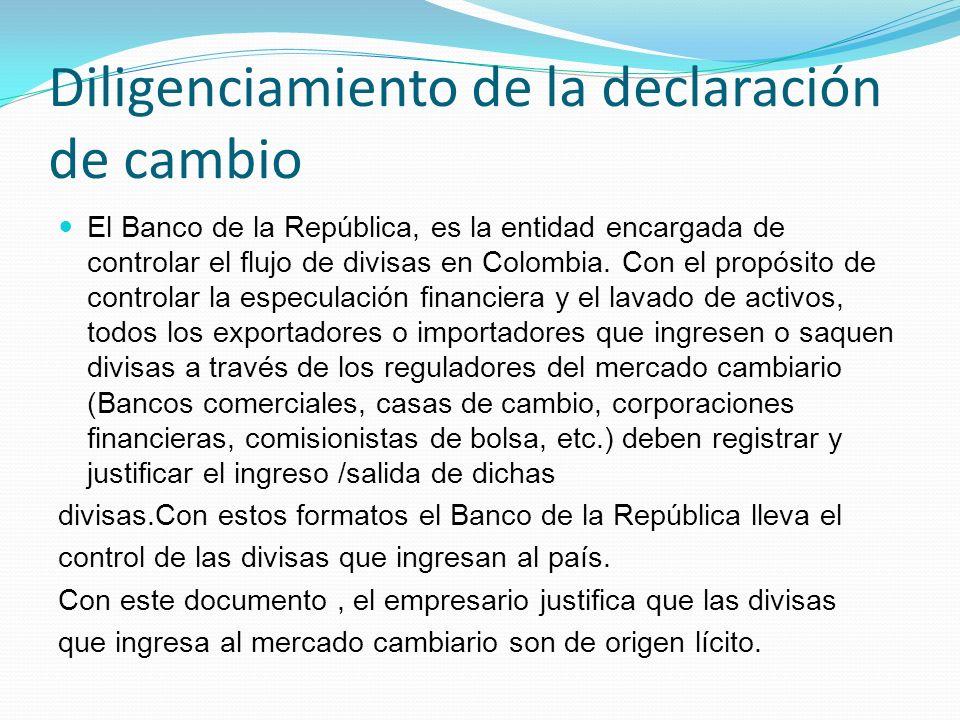 Diligenciamiento de la declaración de cambio El Banco de la República, es la entidad encargada de controlar el flujo de divisas en Colombia. Con el pr