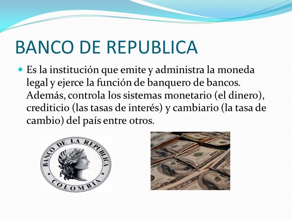BANCO DE REPUBLICA Es la institución que emite y administra la moneda legal y ejerce la función de banquero de bancos. Además, controla los sistemas m
