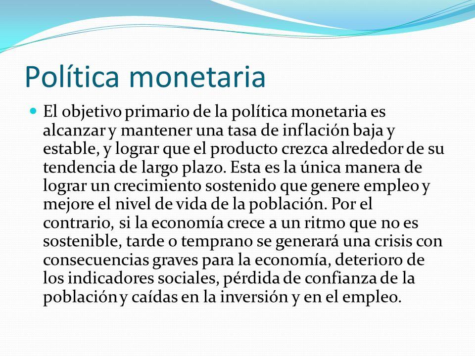 Política monetaria El objetivo primario de la política monetaria es alcanzar y mantener una tasa de inflación baja y estable, y lograr que el producto