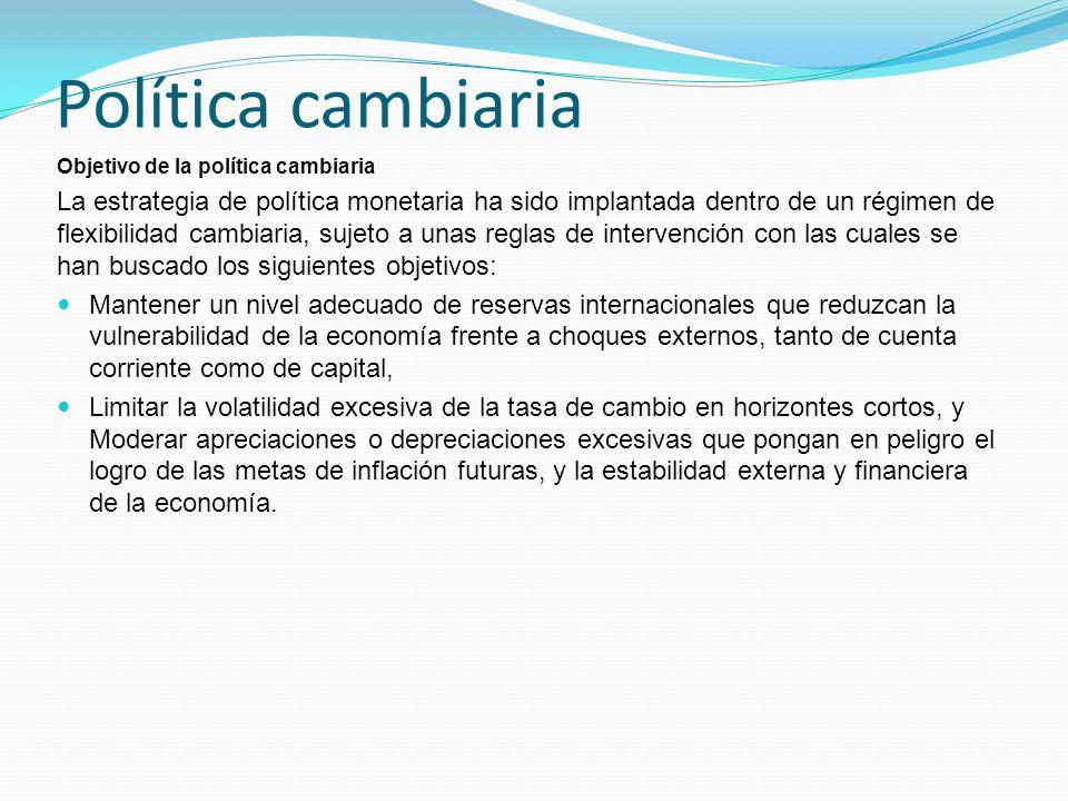 Política cambiaria Objetivo de la política cambiaria La estrategia de política monetaria ha sido implantada dentro de un régimen de flexibilidad cambi