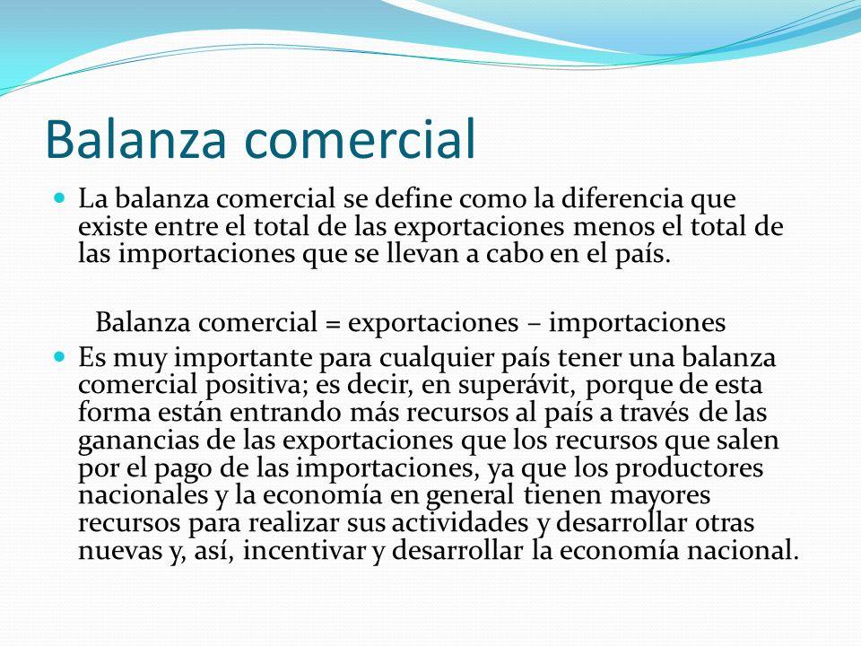 Balanza comercial La balanza comercial se define como la diferencia que existe entre el total de las exportaciones menos el total de las importaciones
