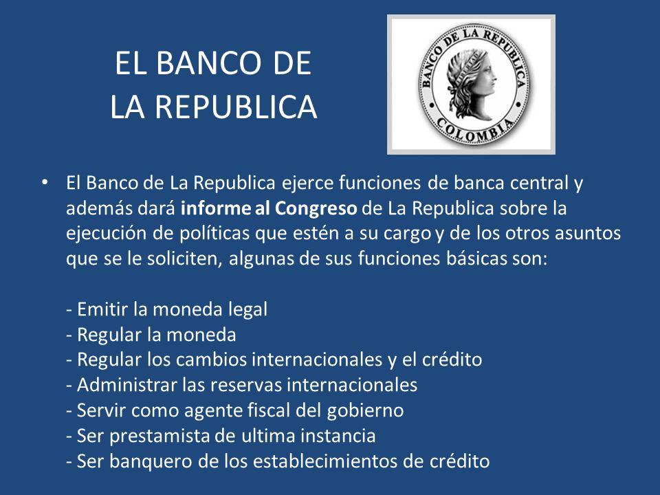 EL BANCO DE LA REPUBLICA El Banco de La Republica ejerce funciones de banca central y además dará informe al Congreso de La Republica sobre la ejecuci