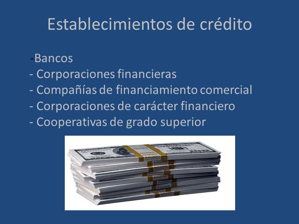 Establecimientos de crédito -Bancos - Corporaciones financieras - Compañías de financiamiento comercial - Corporaciones de carácter financiero - Coope