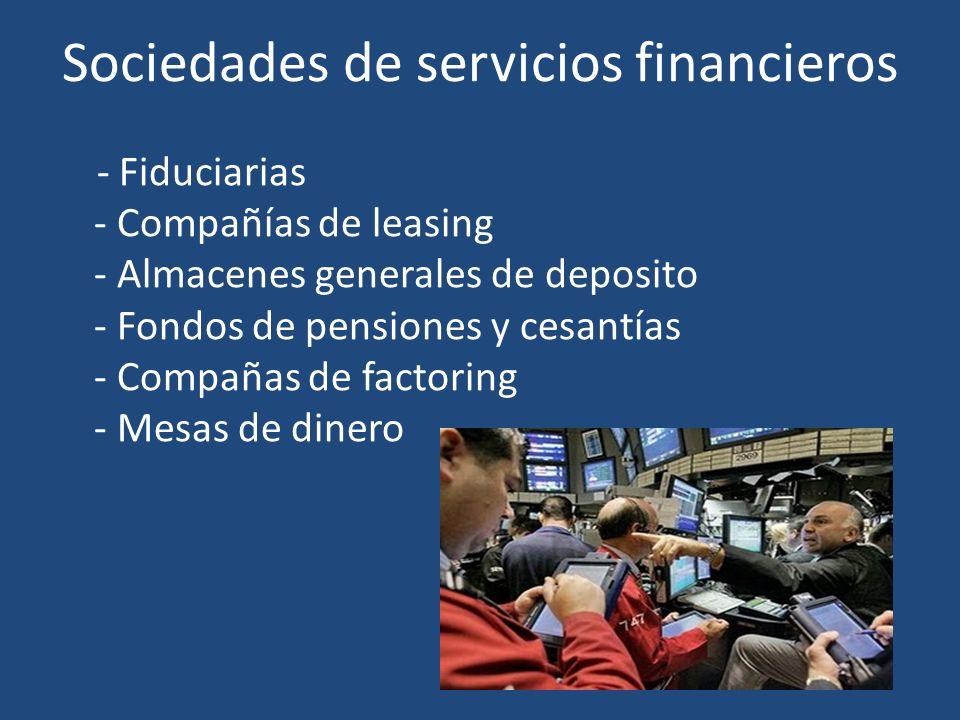 Sociedades de servicios financieros - Fiduciarias - Compañías de leasing - Almacenes generales de deposito - Fondos de pensiones y cesantías - Compaña