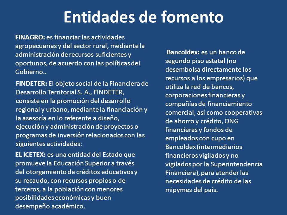 Entidades de fomento FINAGRO: es financiar las actividades agropecuarias y del sector rural, mediante la administración de recursos suficientes y opor