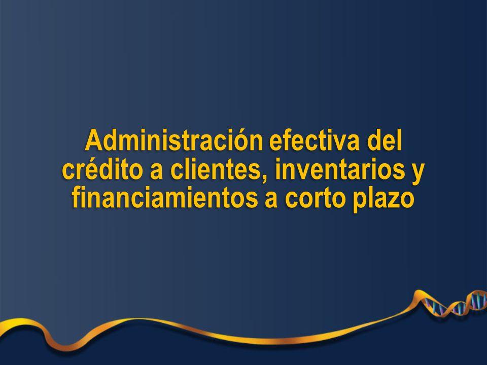Administración efectiva del crédito a clientes, inventarios y financiamientos a corto plazo