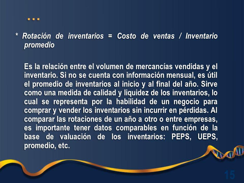 * Rotación de inventarios = Costo de ventas / Inventario promedio Es la relación entre el volumen de mercancías vendidas y el inventario.