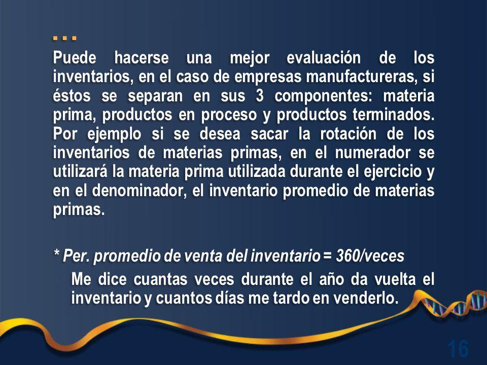 Puede hacerse una mejor evaluación de los inventarios, en el caso de empresas manufactureras, si éstos se separan en sus 3 componentes: materia prima, productos en proceso y productos terminados.