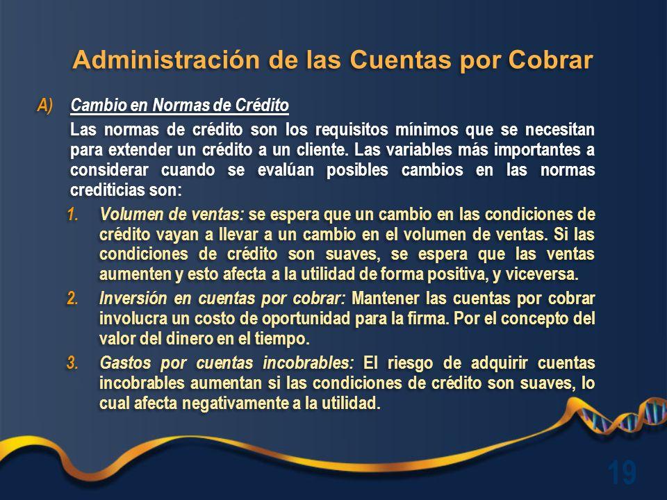 Administración de las Cuentas por Cobrar A)Cambio en Normas de Crédito Las normas de crédito son los requisitos mínimos que se necesitan para extender un crédito a un cliente.