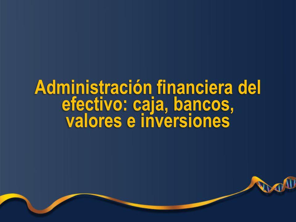Administración financiera del efectivo: caja, bancos, valores e inversiones