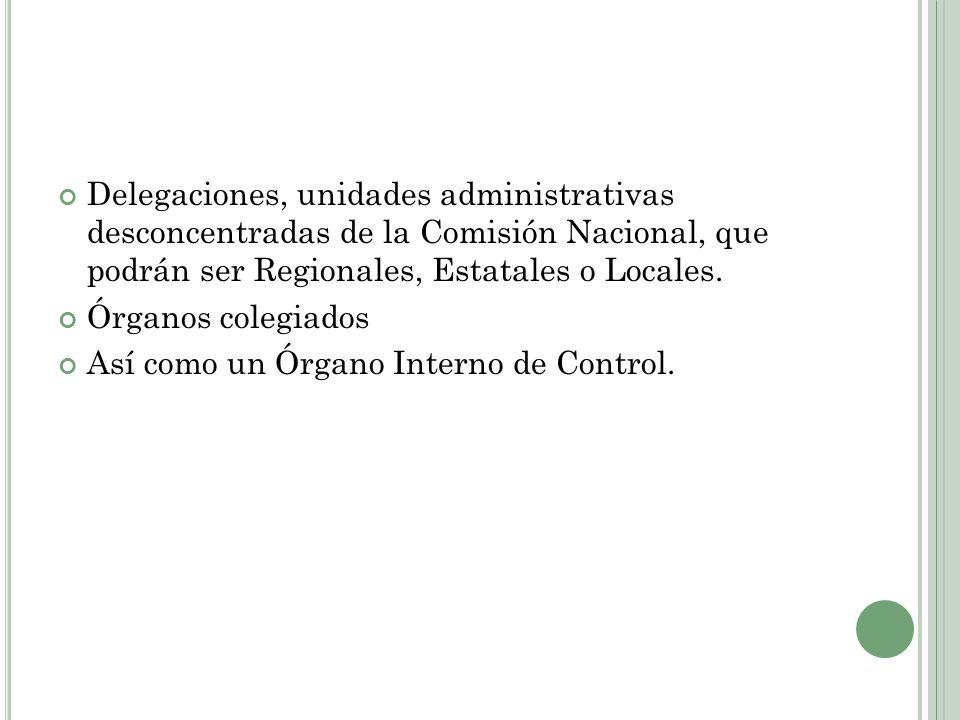 Delegaciones, unidades administrativas desconcentradas de la Comisión Nacional, que podrán ser Regionales, Estatales o Locales. Órganos colegiados Así