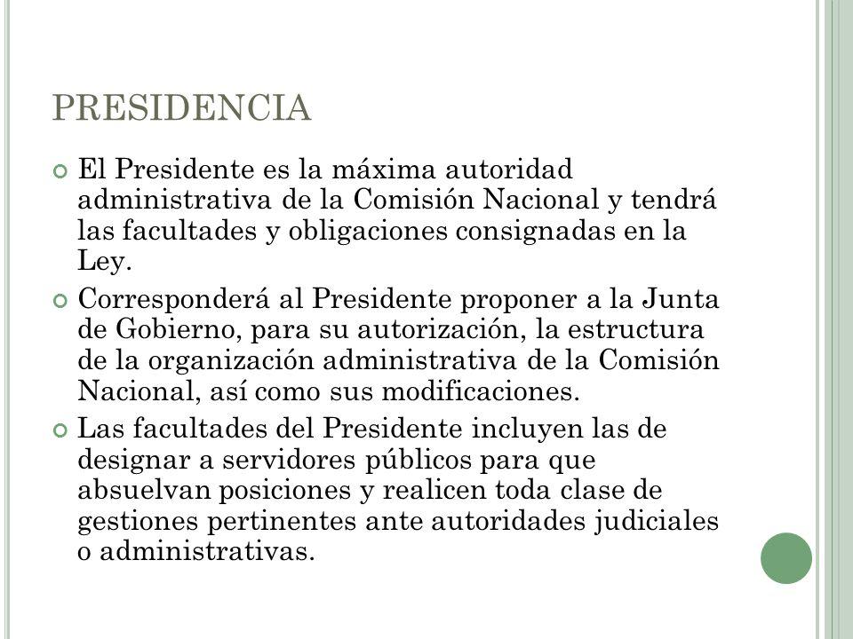 PRESIDENCIA El Presidente es la máxima autoridad administrativa de la Comisión Nacional y tendrá las facultades y obligaciones consignadas en la Ley.