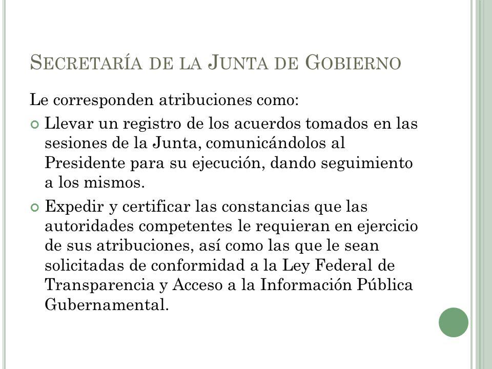 S ECRETARÍA DE LA J UNTA DE G OBIERNO Le corresponden atribuciones como: Llevar un registro de los acuerdos tomados en las sesiones de la Junta, comun