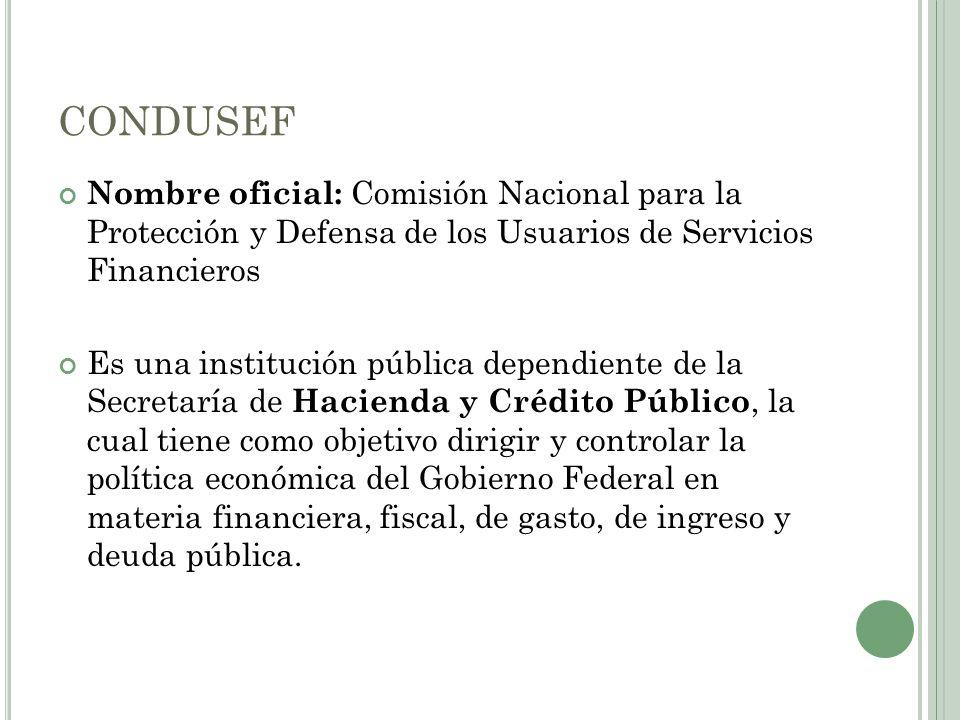 CONDUSEF Nombre oficial: Comisión Nacional para la Protección y Defensa de los Usuarios de Servicios Financieros Es una institución pública dependient