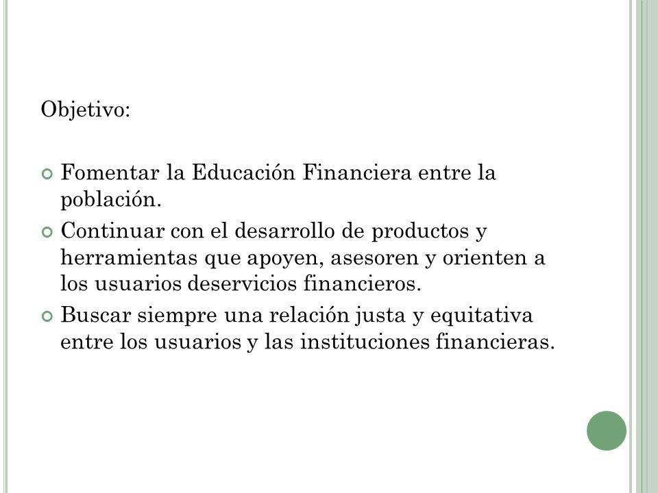 Objetivo: Fomentar la Educación Financiera entre la población. Continuar con el desarrollo de productos y herramientas que apoyen, asesoren y orienten