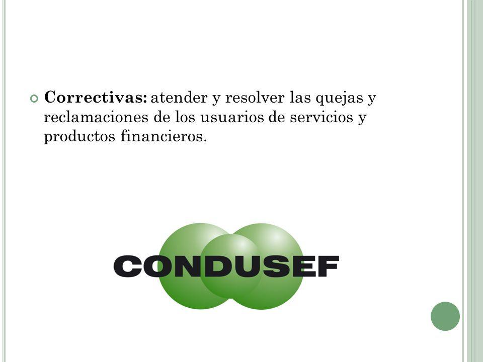 Correctivas: atender y resolver las quejas y reclamaciones de los usuarios de servicios y productos financieros.