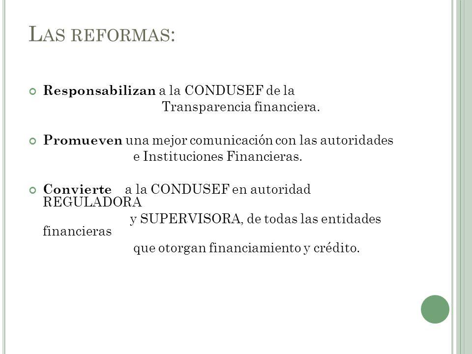 L AS REFORMAS : Responsabilizan a la CONDUSEF de la Transparencia financiera. Promueven una mejor comunicación con las autoridades e Instituciones Fin