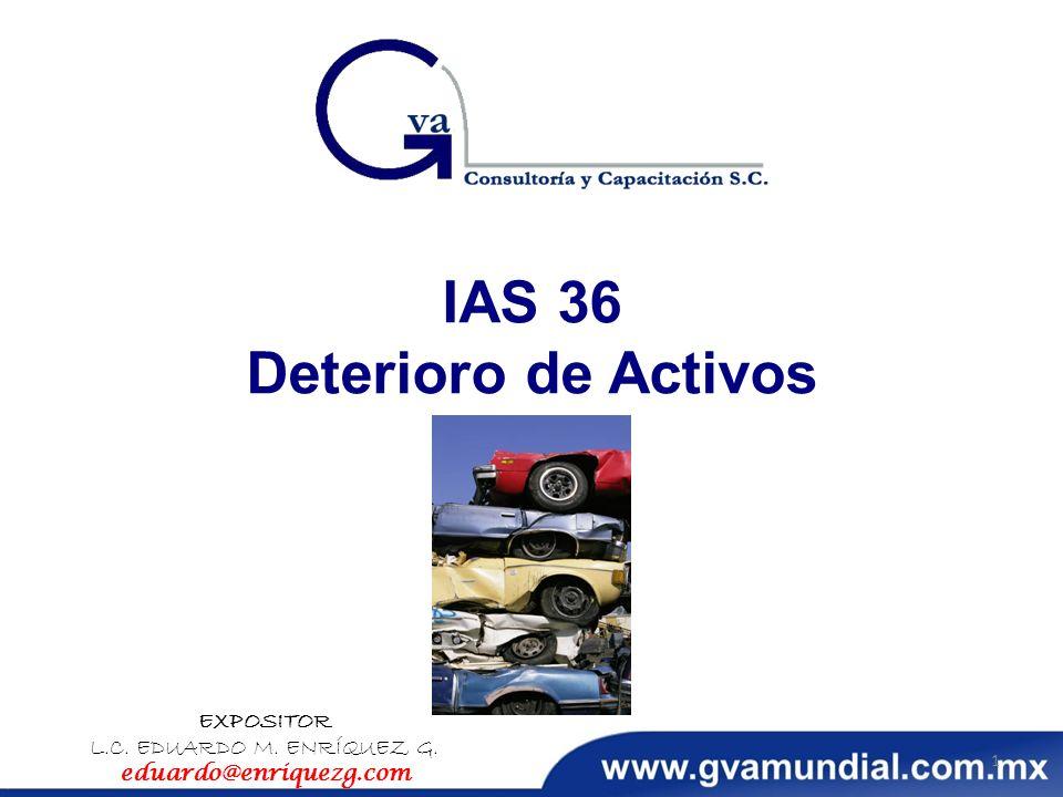 IAS 36 Deterioro de Activos EXPOSITOR L.C. EDUARDO M. ENRÍQUEZ G. eduardo@enriquezg.com 1