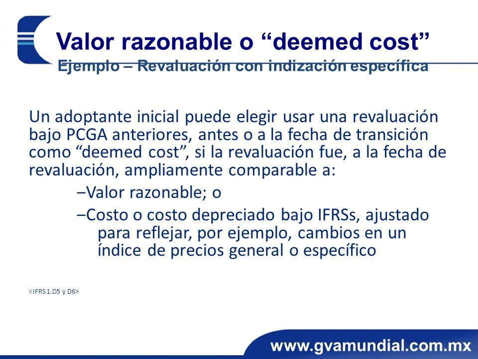 Valor razonable o deemed cost Ejemplo – Revaluación con indización específica Un adoptante inicial puede elegir usar una revaluación bajo PCGA anteriores, antes o a la fecha de transición como deemed cost, si la revaluación fue, a la fecha de revaluación, ampliamente comparable a: Valor razonable; o Costo o costo depreciado bajo IFRSs, ajustado para reflejar, por ejemplo, cambios en un índice de precios general o específico